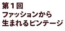 福岡ビンテージビルカレッジ 第1回 ファッションから生まれるビンテージ